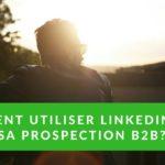 Comment utiliser Linkedin dans sa prospection B2B